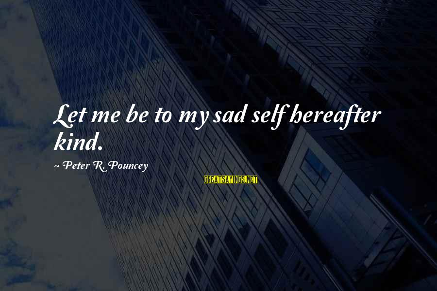Sad Self Sayings By Peter R. Pouncey: Let me be to my sad self hereafter kind.