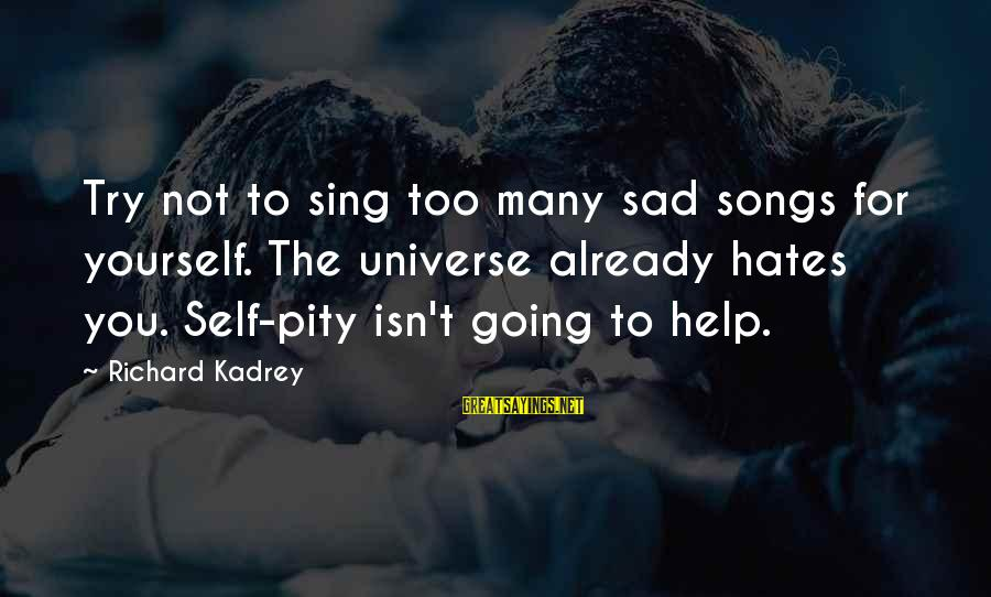 Sad Self Sayings By Richard Kadrey: Try not to sing too many sad songs for yourself. The universe already hates you.