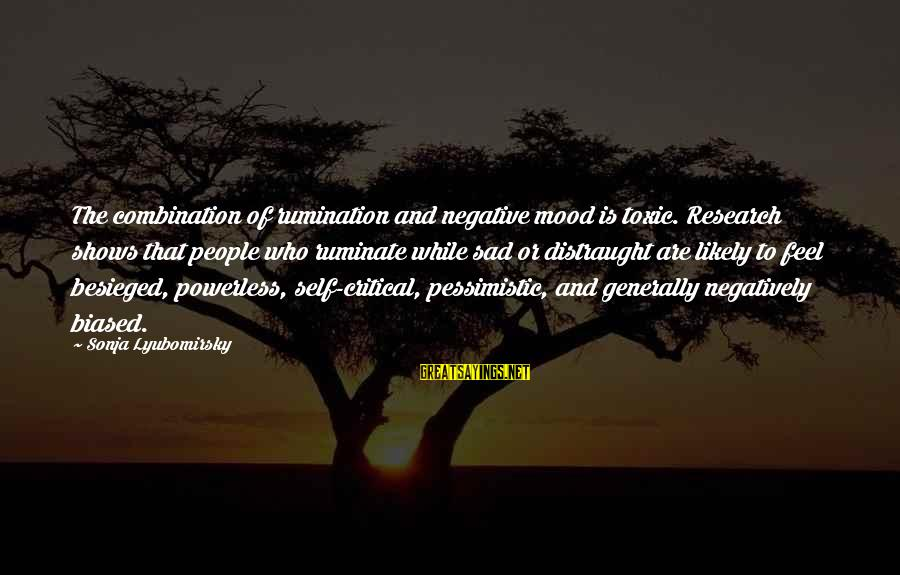 Sad Self Sayings By Sonja Lyubomirsky: The combination of rumination and negative mood is toxic. Research shows that people who ruminate