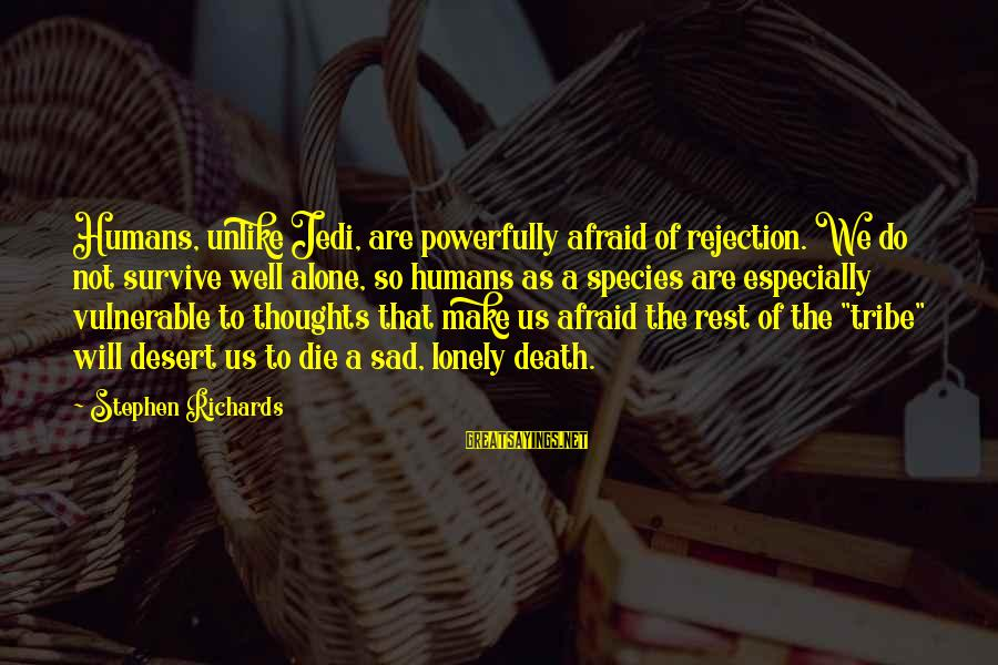 Sad Self Sayings By Stephen Richards: Humans, unlike Jedi, are powerfully afraid of rejection. We do not survive well alone, so