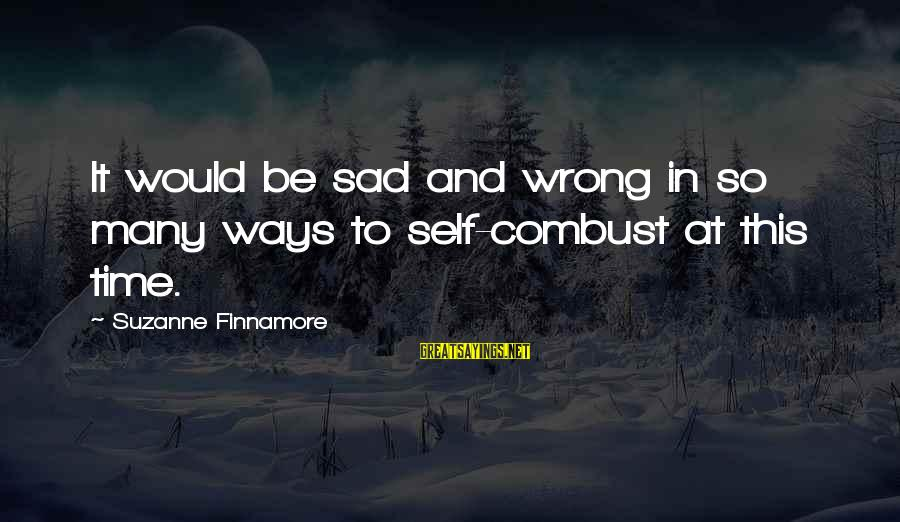 Sad Self Sayings By Suzanne Finnamore: It would be sad and wrong in so many ways to self-combust at this time.