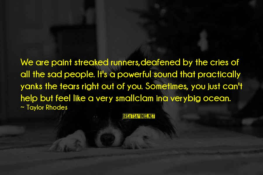 Sad Self Sayings By Taylor Rhodes: We are paint streaked runners,deafened by the cries of all the sad people. It's a