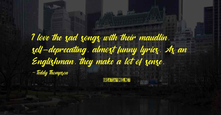 Sad Self Sayings By Teddy Thompson: I love the sad songs with their maudlin, self-deprecating, almost funny lyrics. As an Englishman,