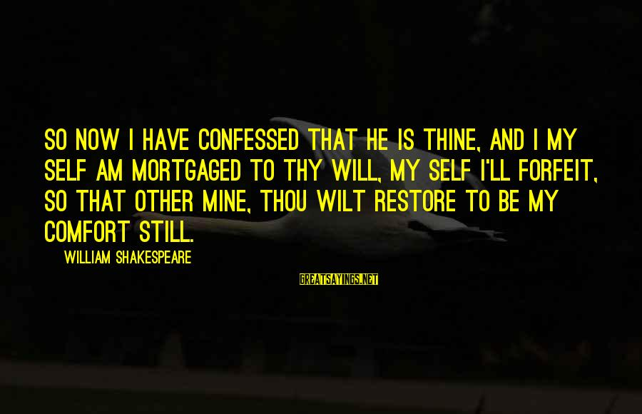 Sad Self Sayings By William Shakespeare: So now I have confessed that he is thine, And I my self am mortgaged