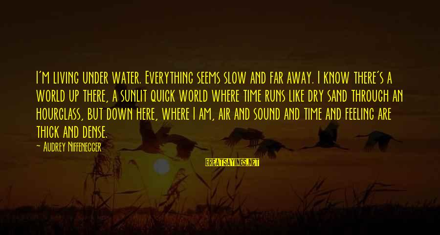 Sad Water Sayings By Audrey Niffenegger: I'm living under water. Everything seems slow and far away. I know there's a world