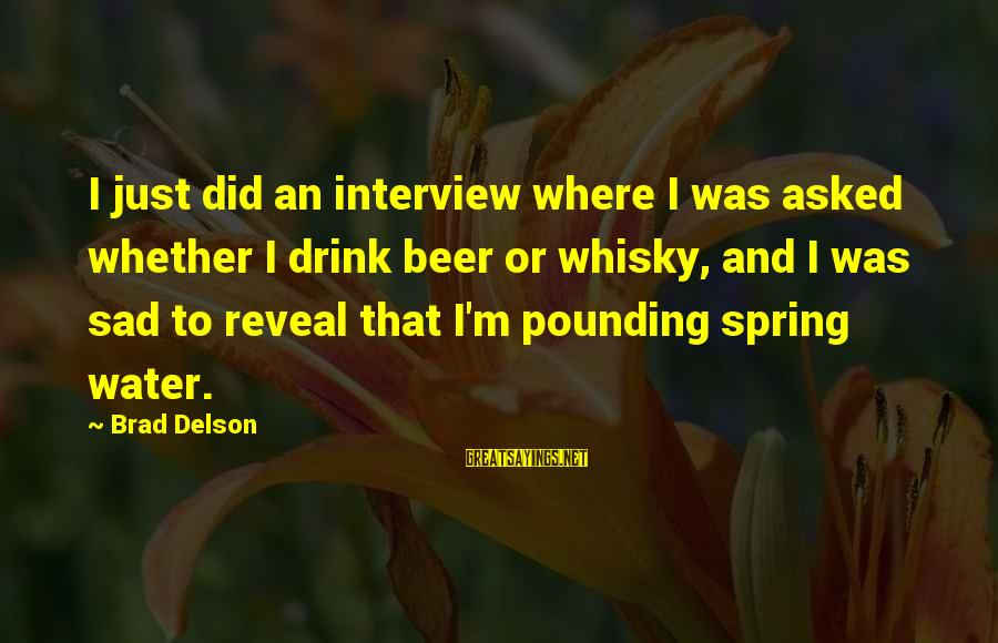 Sad Water Sayings By Brad Delson: I just did an interview where I was asked whether I drink beer or whisky,
