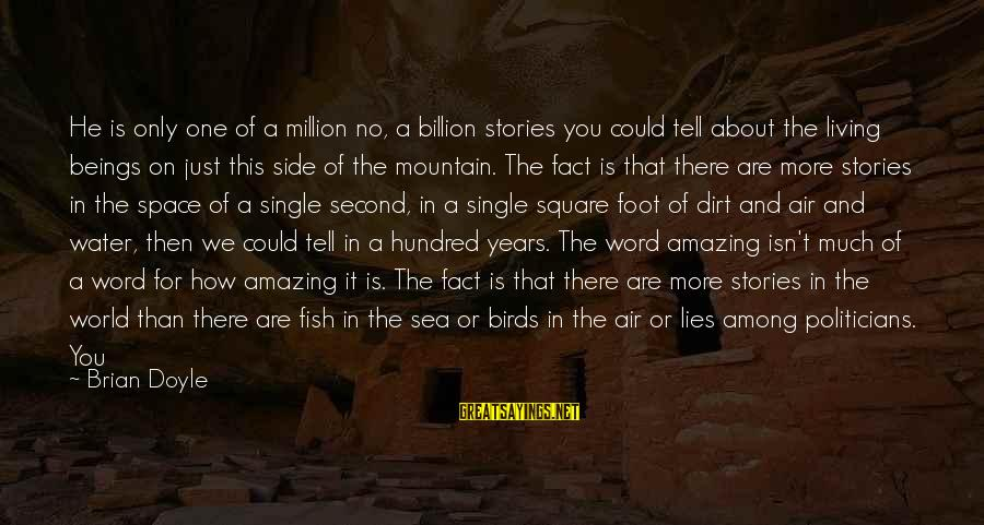 Sad Water Sayings By Brian Doyle: He is only one of a million no, a billion stories you could tell about