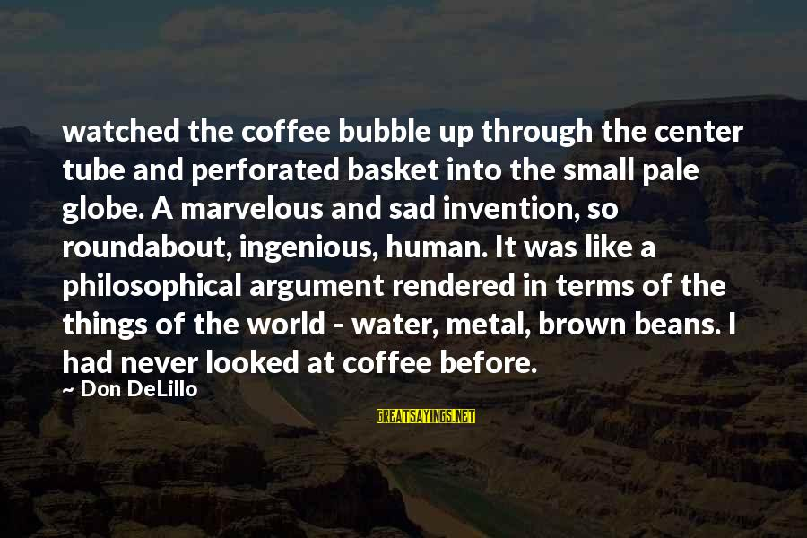 Sad Water Sayings By Don DeLillo: watched the coffee bubble up through the center tube and perforated basket into the small