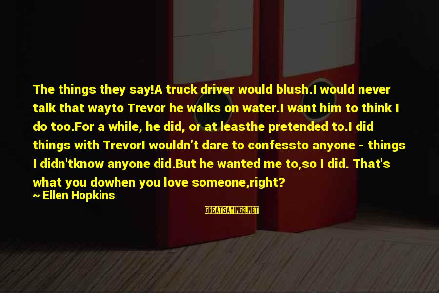 Sad Water Sayings By Ellen Hopkins: The things they say!A truck driver would blush.I would never talk that wayto Trevor he