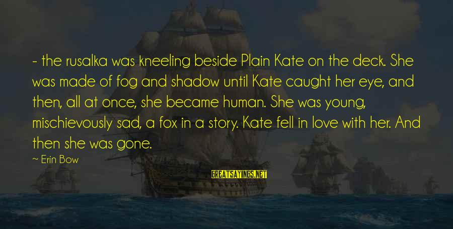 Sad Water Sayings By Erin Bow: - the rusalka was kneeling beside Plain Kate on the deck. She was made of