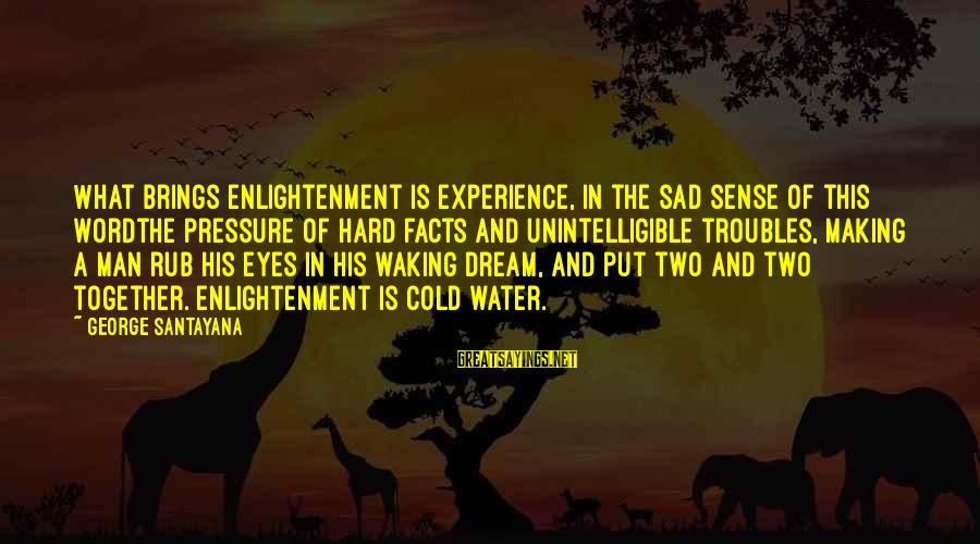 Sad Water Sayings By George Santayana: What brings enlightenment is experience, in the sad sense of this wordthe pressure of hard