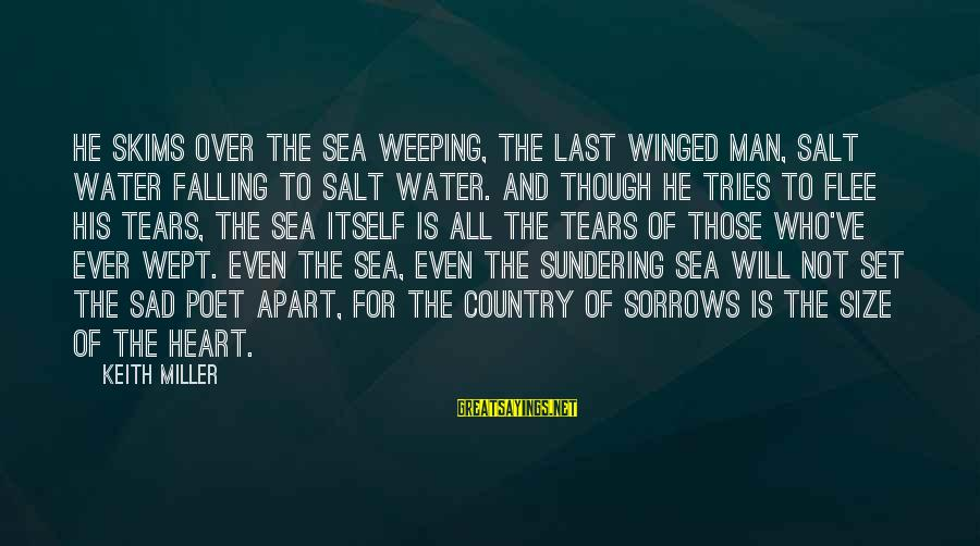 Sad Water Sayings By Keith Miller: He skims over the sea weeping, the last winged man, salt water falling to salt