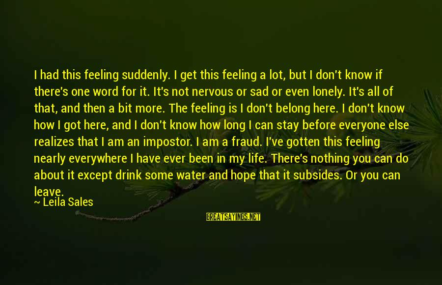 Sad Water Sayings By Leila Sales: I had this feeling suddenly. I get this feeling a lot, but I don't know