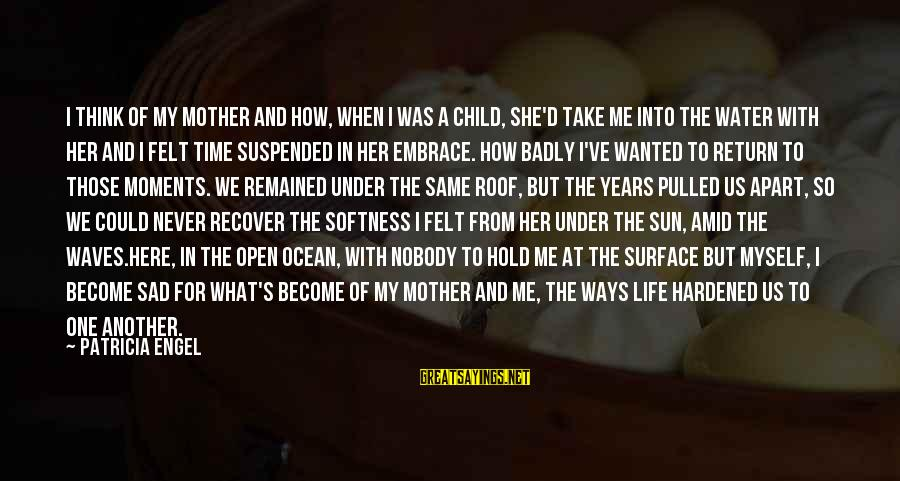 Sad Water Sayings By Patricia Engel: I think of my mother and how, when I was a child, she'd take me