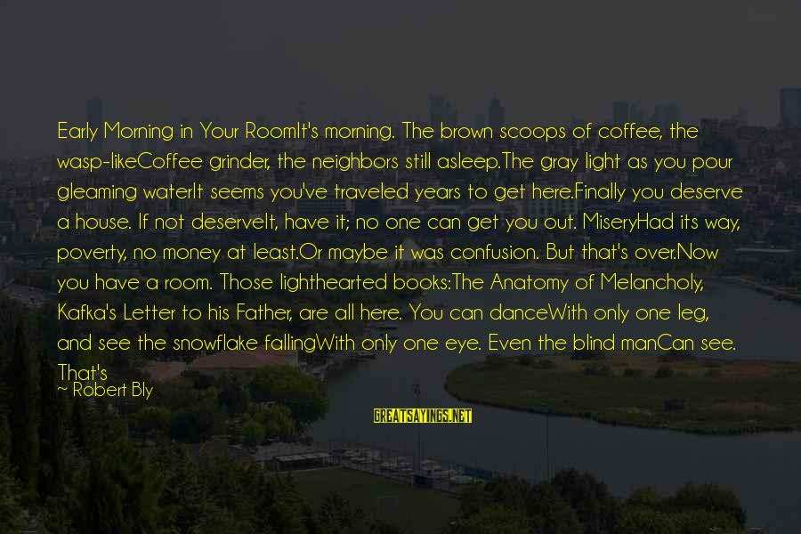 Sad Water Sayings By Robert Bly: Early Morning in Your RoomIt's morning. The brown scoops of coffee, the wasp-likeCoffee grinder, the
