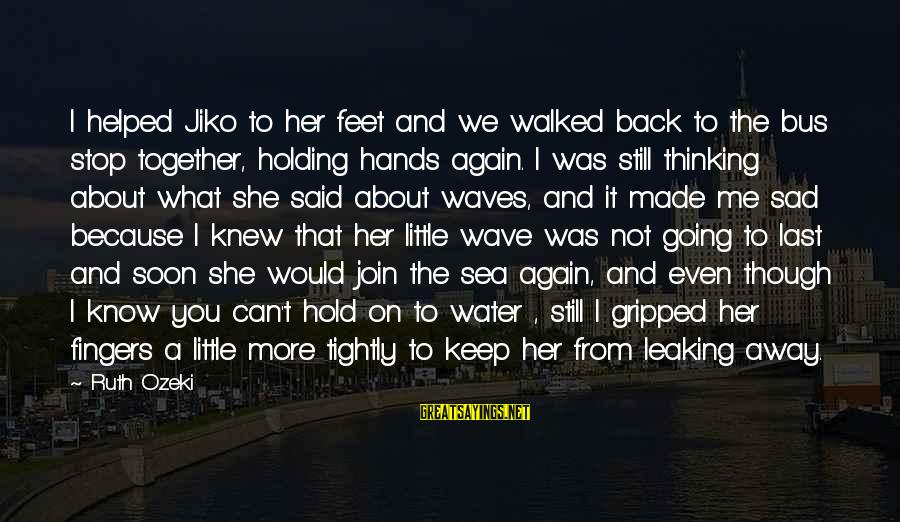 Sad Water Sayings By Ruth Ozeki: I helped Jiko to her feet and we walked back to the bus stop together,