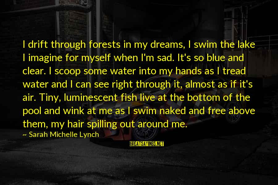 Sad Water Sayings By Sarah Michelle Lynch: I drift through forests in my dreams, I swim the lake I imagine for myself