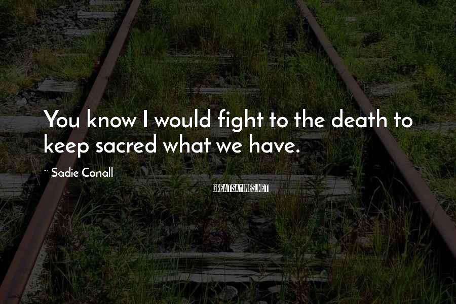 Sadie Conall Sayings: You know I would fight to the death to keep sacred what we have.