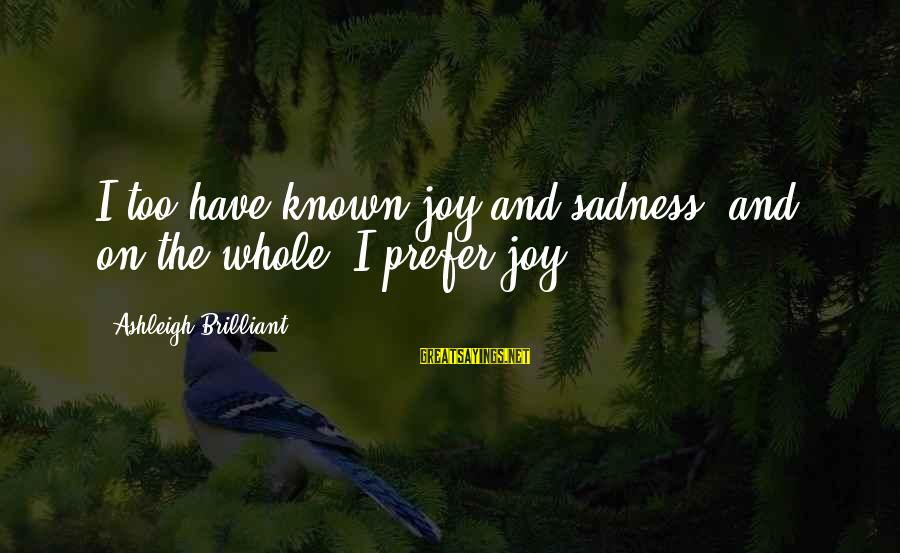 Sadness And Joy Sayings By Ashleigh Brilliant: I too have known joy and sadness, and, on the whole, I prefer joy.