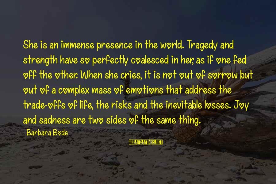 Sadness And Joy Sayings By Barbara Bode: She is an immense presence in the world. Tragedy and strength have so perfectly coalesced