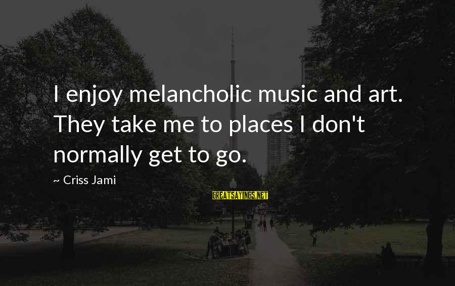 Sadness And Joy Sayings By Criss Jami: I enjoy melancholic music and art. They take me to places I don't normally get