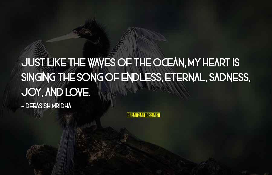Sadness And Joy Sayings By Debasish Mridha: Just like the waves of the ocean, my heart is singing the song of endless,