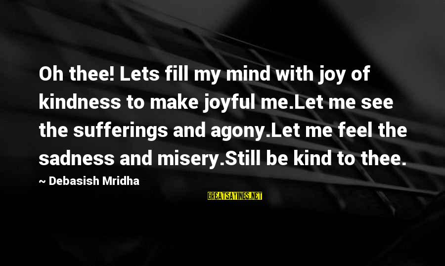 Sadness And Joy Sayings By Debasish Mridha: Oh thee! Lets fill my mind with joy of kindness to make joyful me.Let me