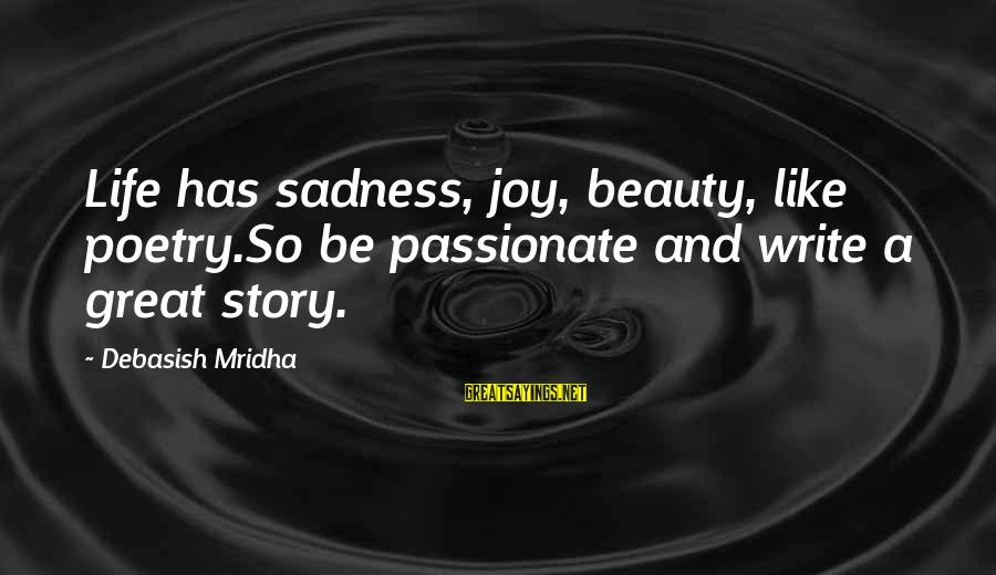 Sadness And Joy Sayings By Debasish Mridha: Life has sadness, joy, beauty, like poetry.So be passionate and write a great story.