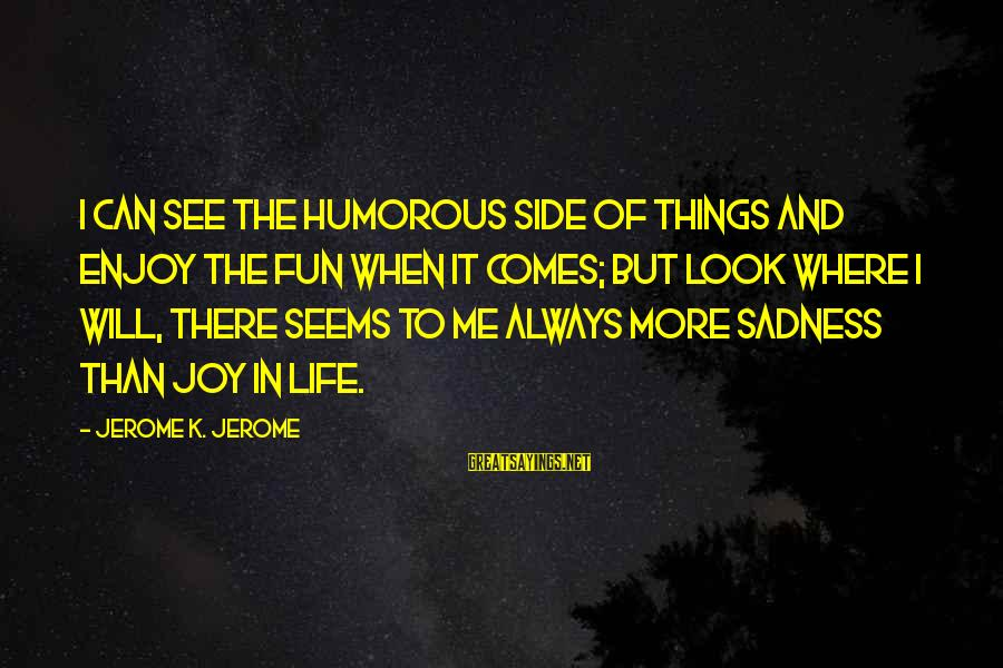 Sadness And Joy Sayings By Jerome K. Jerome: I can see the humorous side of things and enjoy the fun when it comes;