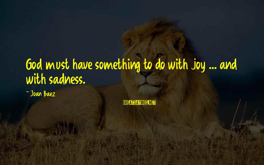 Sadness And Joy Sayings By Joan Baez: God must have something to do with joy ... and with sadness.