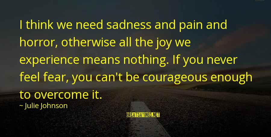 Sadness And Joy Sayings By Julie Johnson: I think we need sadness and pain and horror, otherwise all the joy we experience