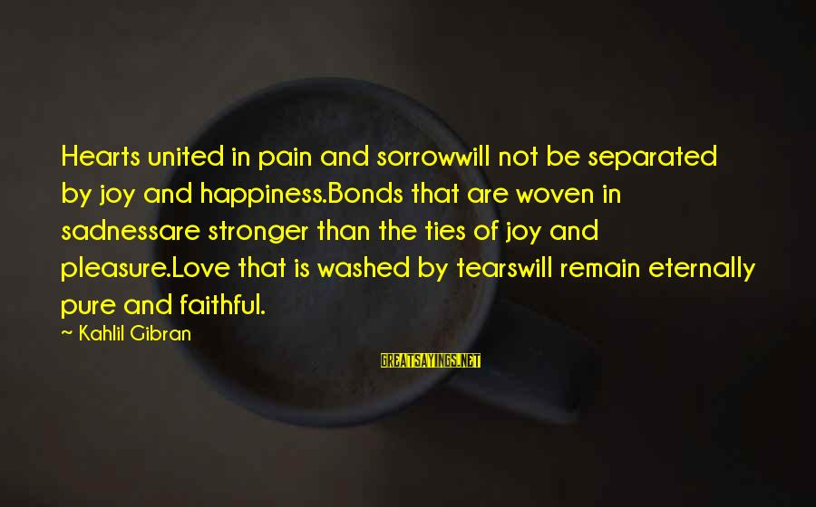 Sadness And Joy Sayings By Kahlil Gibran: Hearts united in pain and sorrowwill not be separated by joy and happiness.Bonds that are