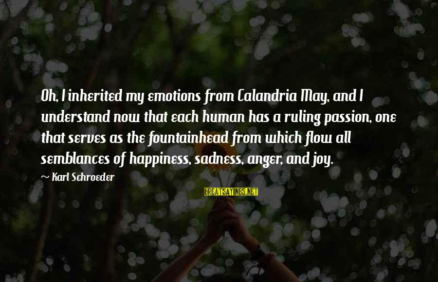 Sadness And Joy Sayings By Karl Schroeder: Oh, I inherited my emotions from Calandria May, and I understand now that each human