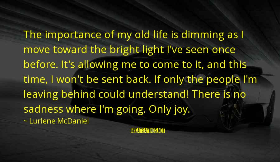 Sadness And Joy Sayings By Lurlene McDaniel: The importance of my old life is dimming as I move toward the bright light