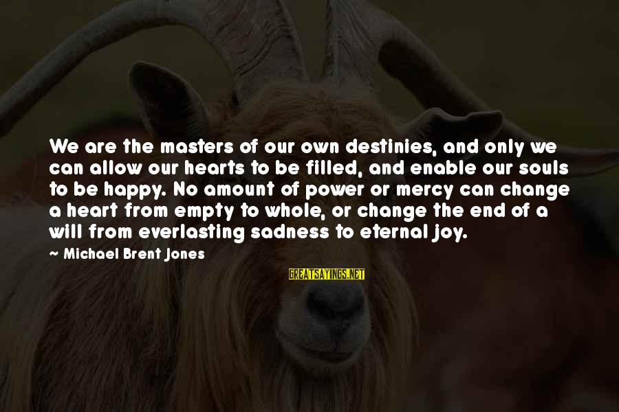 Sadness And Joy Sayings By Michael Brent Jones: We are the masters of our own destinies, and only we can allow our hearts