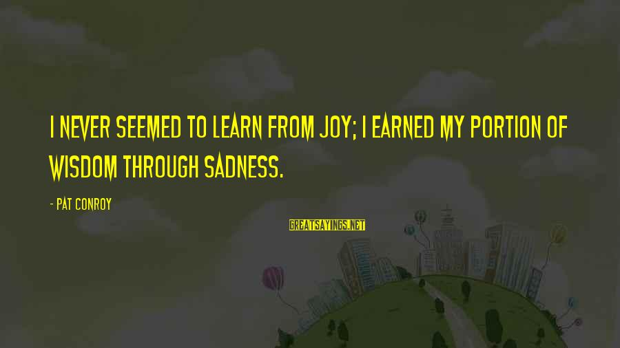 Sadness And Joy Sayings By Pat Conroy: I never seemed to learn from joy; I earned my portion of wisdom through sadness.