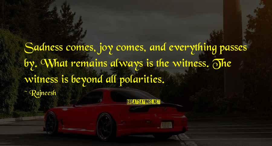 Sadness And Joy Sayings By Rajneesh: Sadness comes, joy comes, and everything passes by. What remains always is the witness. The