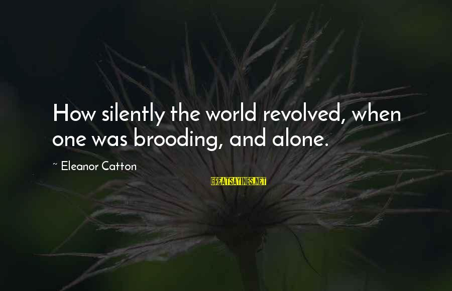 Safe Road Trip Sayings By Eleanor Catton: How silently the world revolved, when one was brooding, and alone.