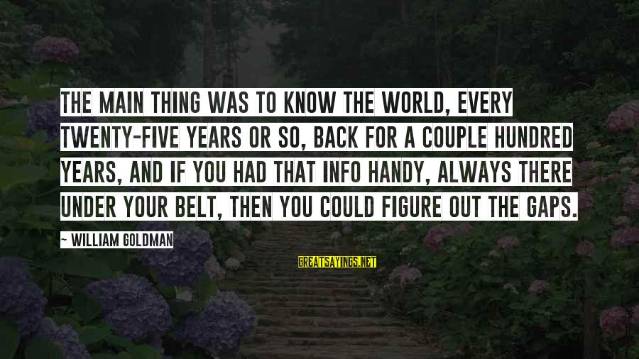 Safe Road Trip Sayings By William Goldman: The main thing was to know the world, every twenty-five years or so, back for