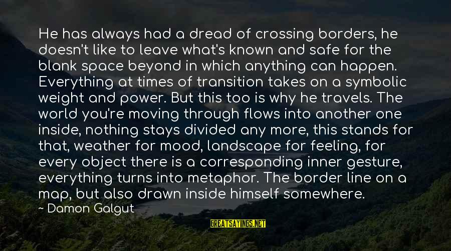 Safe Travels Sayings By Damon Galgut: He has always had a dread of crossing borders, he doesn't like to leave what's