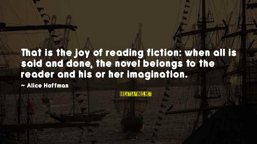 Said And Done Sayings By Alice Hoffman: That is the joy of reading fiction: when all is said and done, the novel