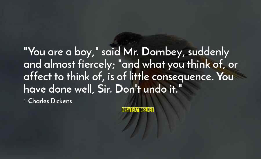 """Said And Done Sayings By Charles Dickens: """"You are a boy,"""" said Mr. Dombey, suddenly and almost fiercely; """"and what you think"""