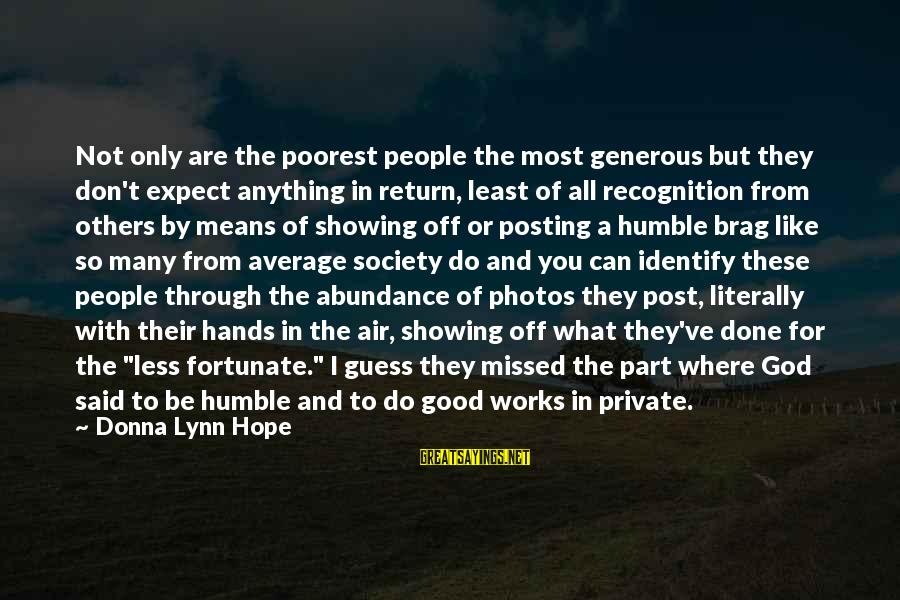 Said And Done Sayings By Donna Lynn Hope: Not only are the poorest people the most generous but they don't expect anything in