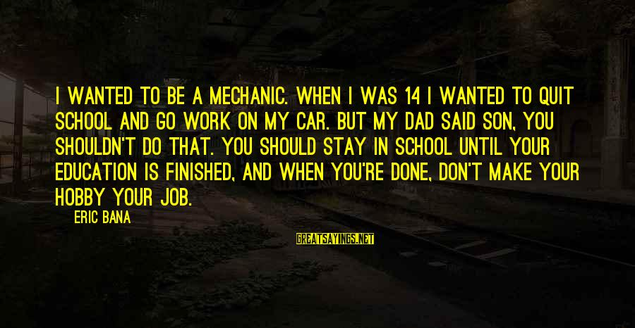 Said And Done Sayings By Eric Bana: I wanted to be a mechanic. When I was 14 I wanted to quit school