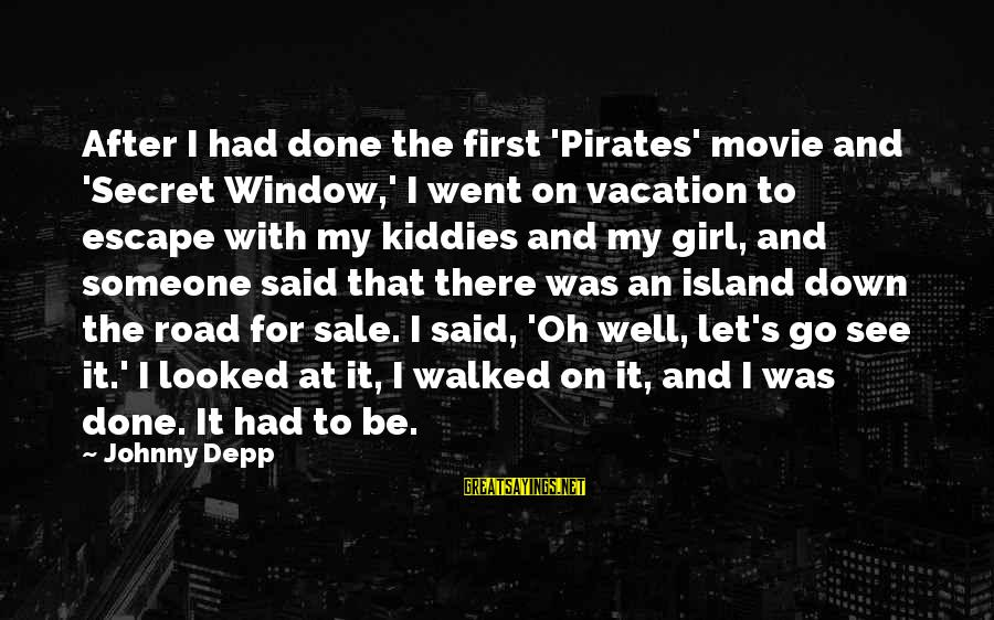 Said And Done Sayings By Johnny Depp: After I had done the first 'Pirates' movie and 'Secret Window,' I went on vacation