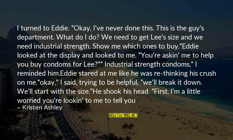 "Said And Done Sayings By Kristen Ashley: I turned to Eddie. ""Okay, I've never done this. This is the guy's department. What"