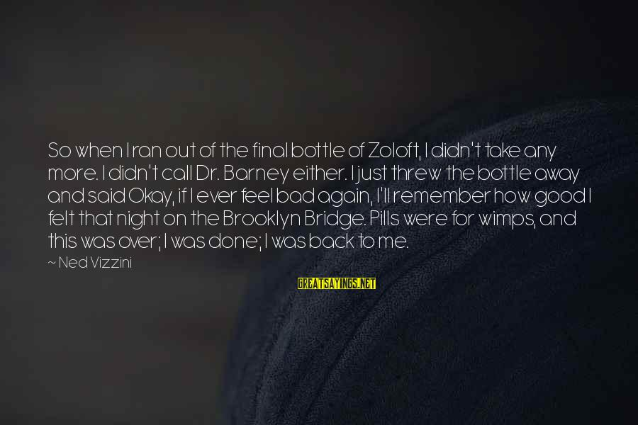 Said And Done Sayings By Ned Vizzini: So when I ran out of the final bottle of Zoloft, I didn't take any