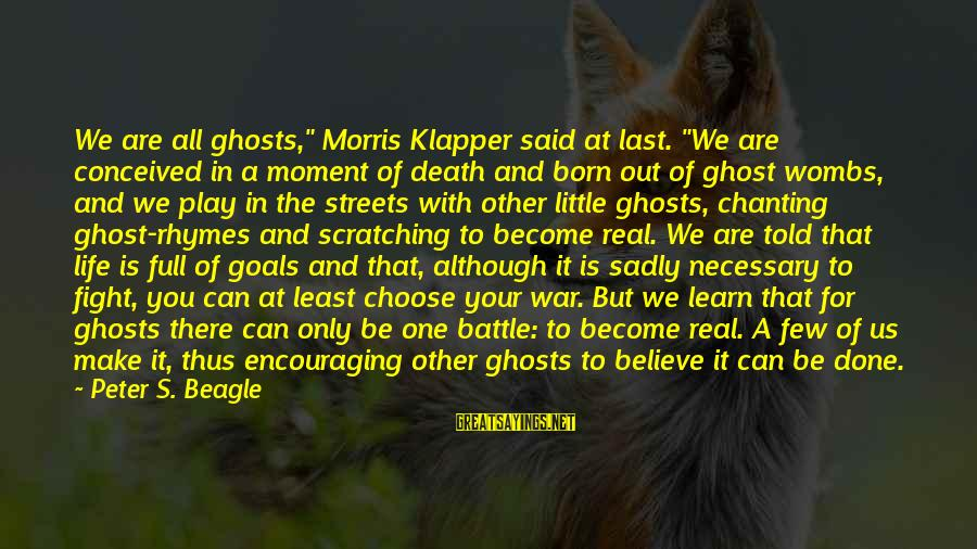 "Said And Done Sayings By Peter S. Beagle: We are all ghosts,"" Morris Klapper said at last. ""We are conceived in a moment"