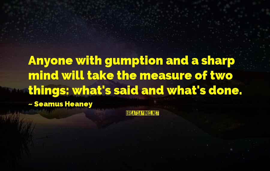 Said And Done Sayings By Seamus Heaney: Anyone with gumption and a sharp mind will take the measure of two things: what's