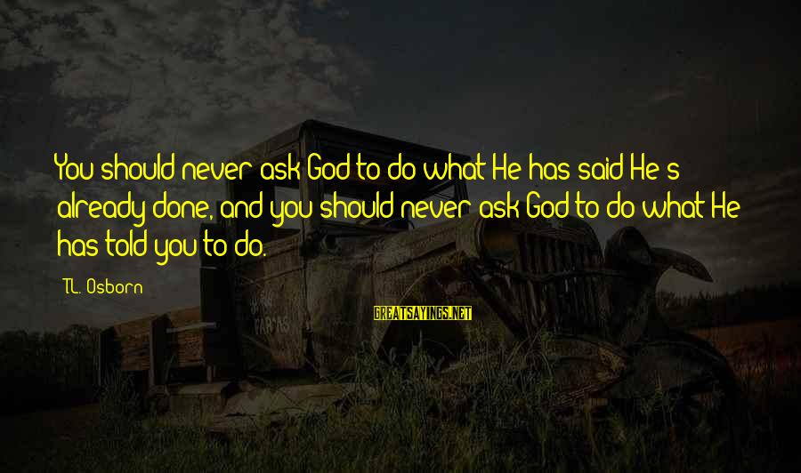 Said And Done Sayings By T.L. Osborn: You should never ask God to do what He has said He's already done, and
